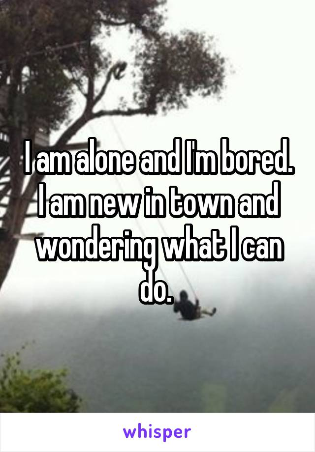 I am alone and I'm bored. I am new in town and wondering what I can do.
