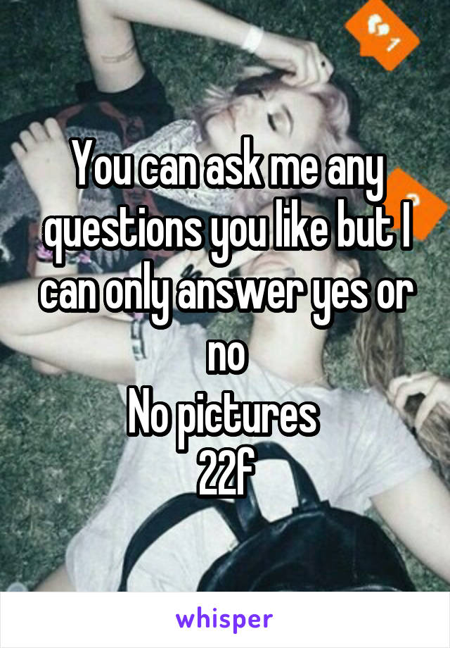 You can ask me any questions you like but I can only answer yes or no No pictures  22f