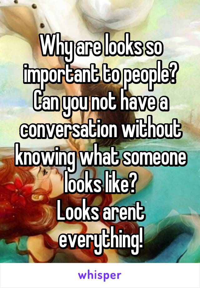 Why are looks so important to people? Can you not have a conversation without knowing what someone looks like? Looks arent everything!