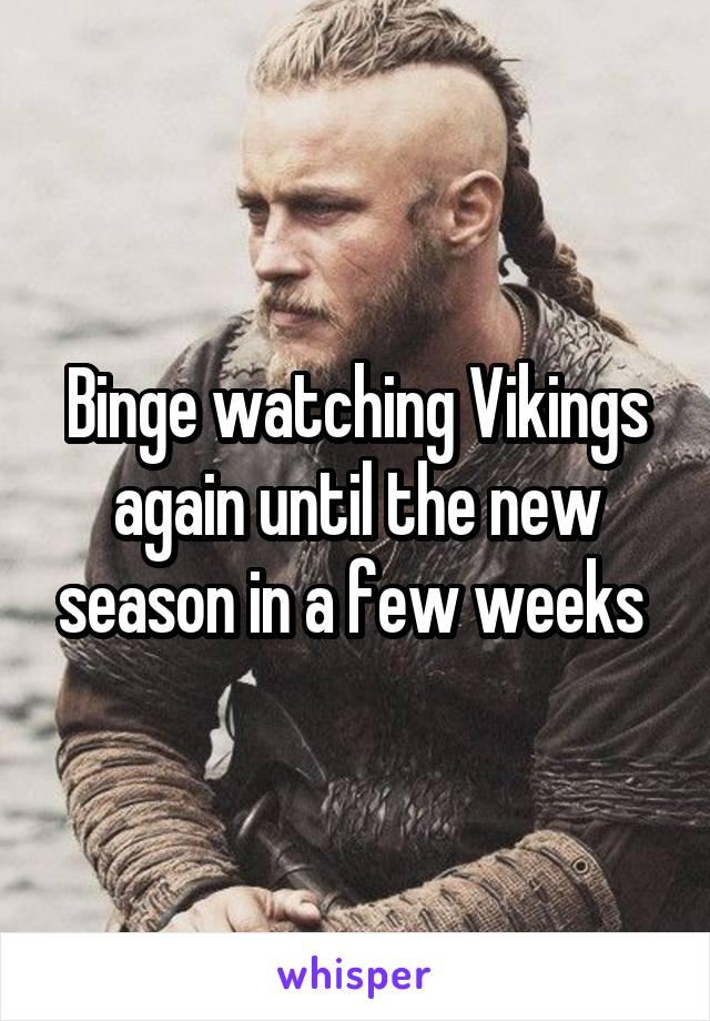 Binge watching Vikings again until the new season in a few weeks