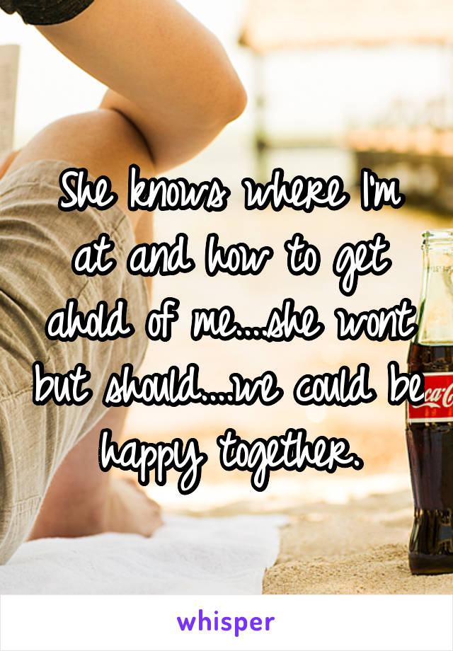 She knows where I'm at and how to get ahold of me....she wont but should....we could be happy together.