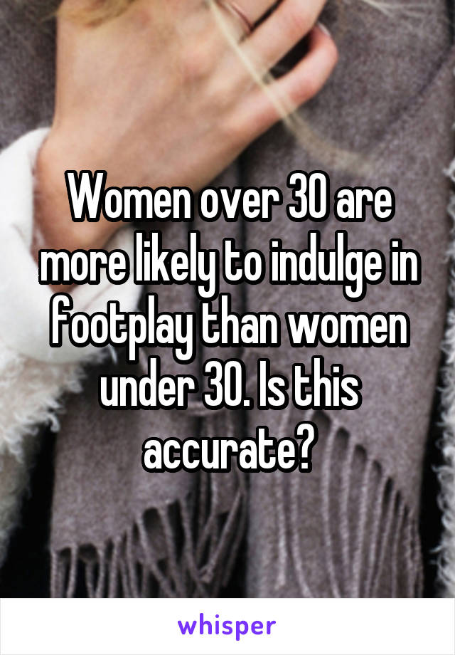 Women over 30 are more likely to indulge in footplay than women under 30. Is this accurate?