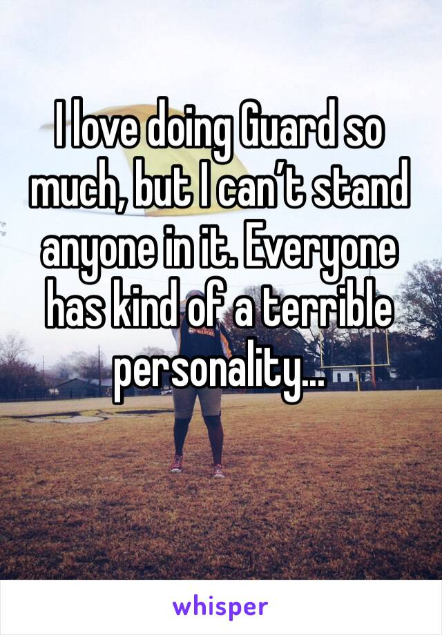 I love doing Guard so much, but I can't stand anyone in it. Everyone has kind of a terrible personality...