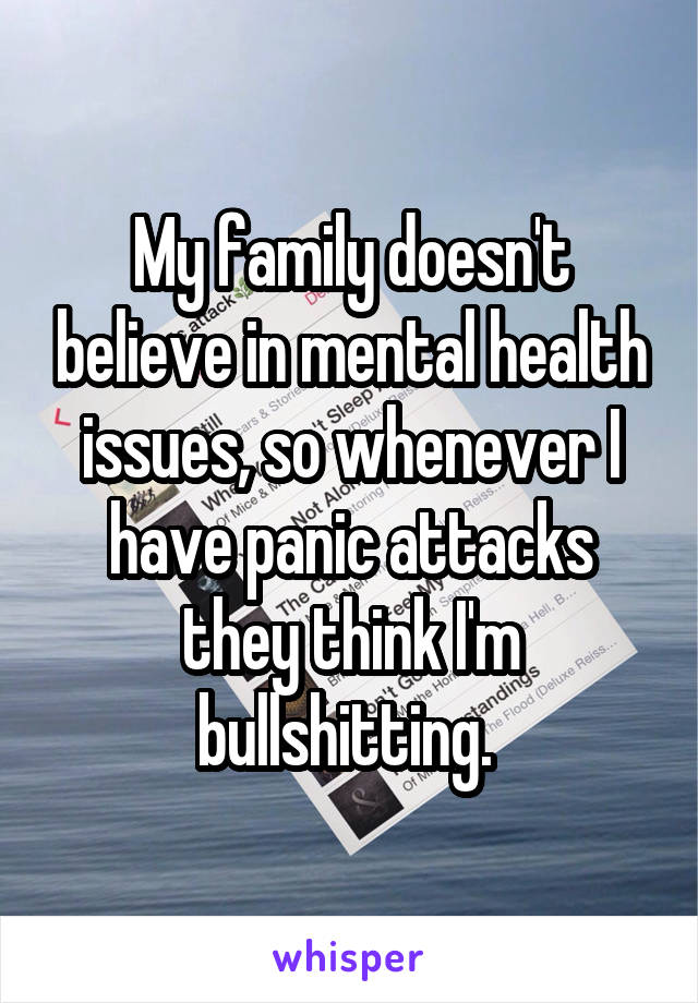 My family doesn't believe in mental health issues, so whenever I have panic attacks they think I'm bullshitting.