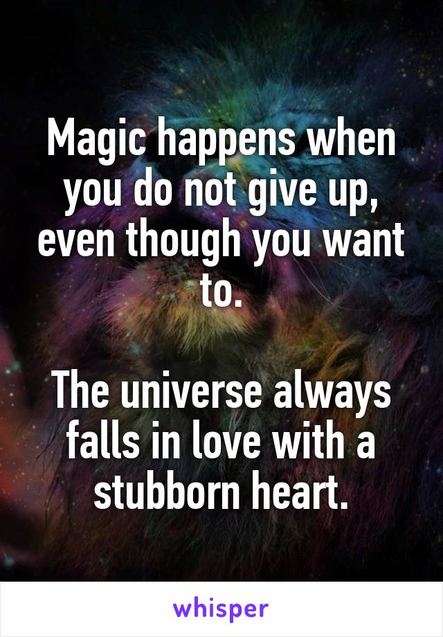 Magic happens when you do not give up, even though you want to.  The universe always falls in love with a stubborn heart.