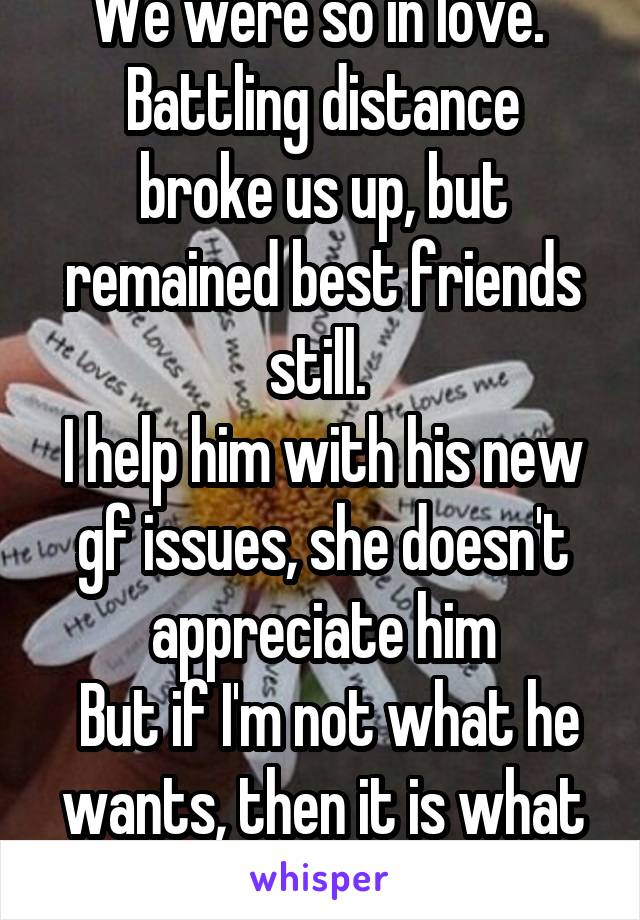 We were so in love.  Battling distance broke us up, but remained best friends still.  I help him with his new gf issues, she doesn't appreciate him  But if I'm not what he wants, then it is what it is
