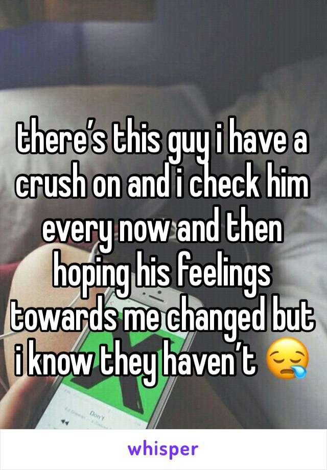 there's this guy i have a crush on and i check him every now and then hoping his feelings towards me changed but i know they haven't 😪