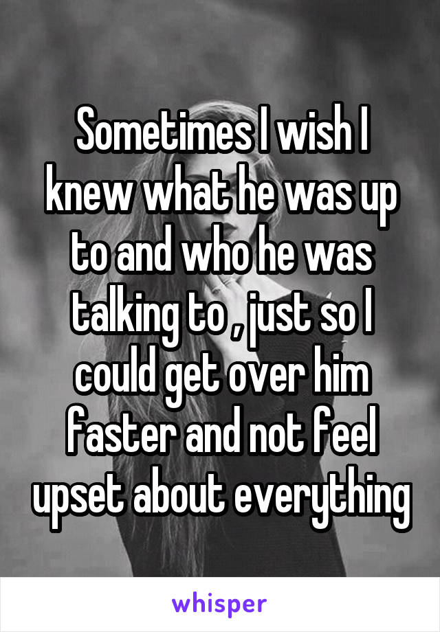 Sometimes I wish I knew what he was up to and who he was talking to , just so I could get over him faster and not feel upset about everything