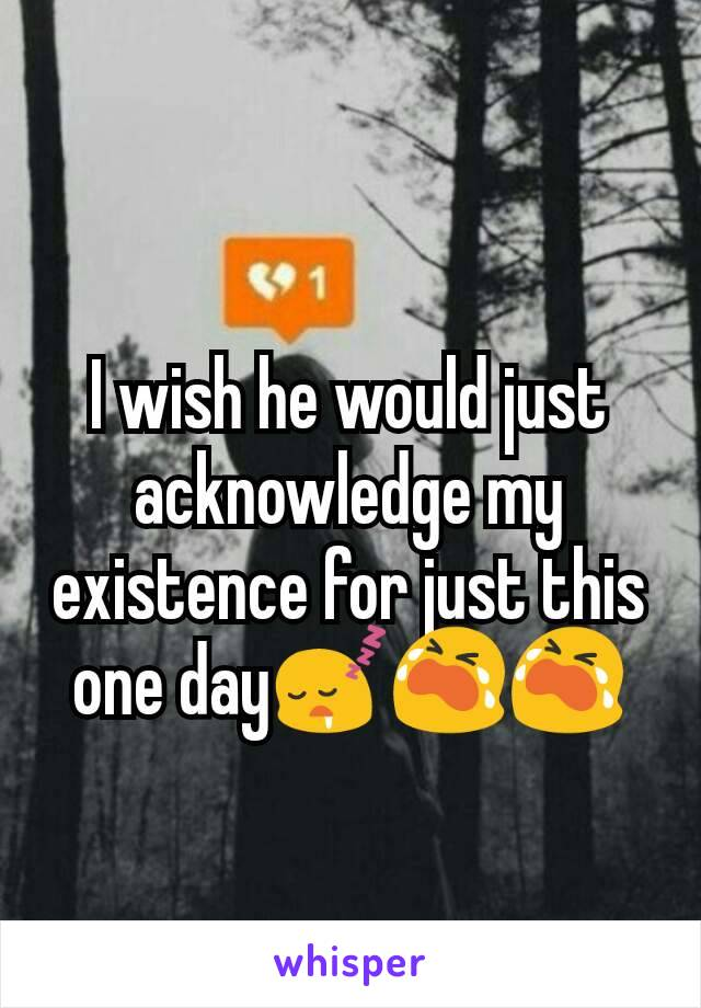 I wish he would just acknowledge my existence for just this one day😴😭😭