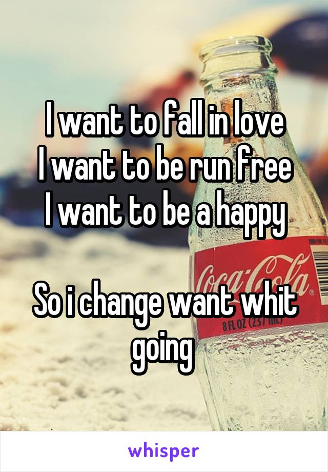 I want to fall in love I want to be run free I want to be a happy  So i change want whit going