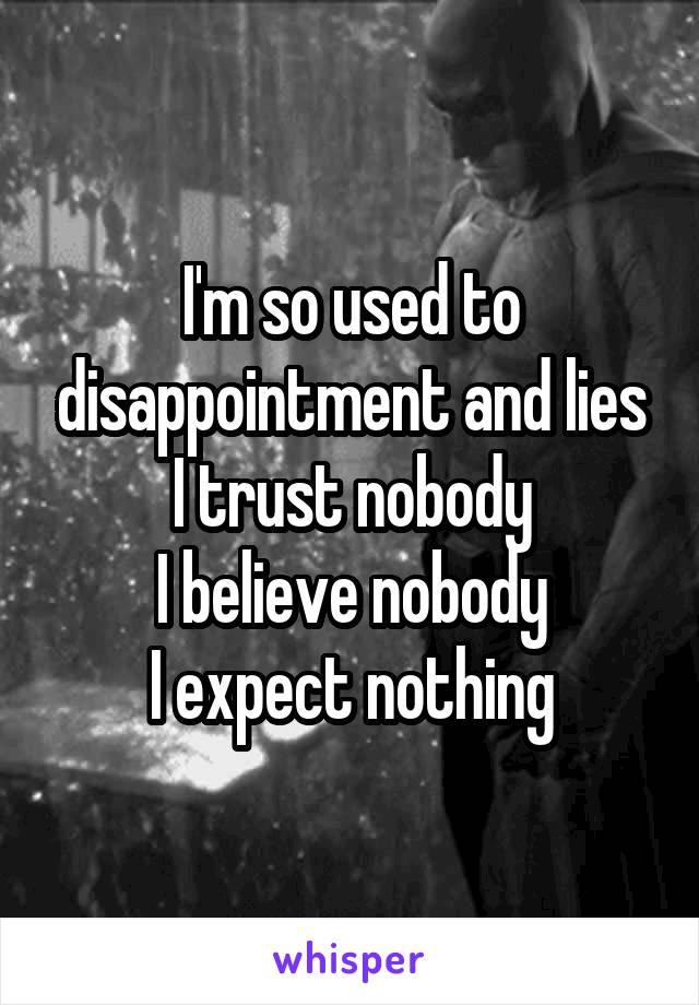 I'm so used to disappointment and lies I trust nobody I believe nobody I expect nothing