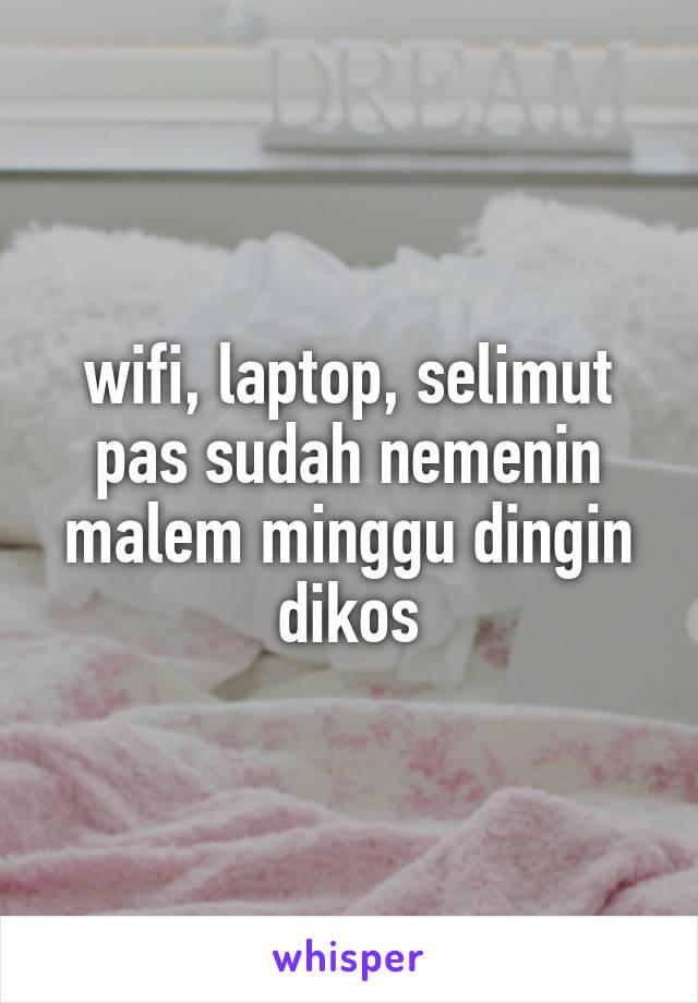 wifi, laptop, selimut pas sudah nemenin malem minggu dingin dikos