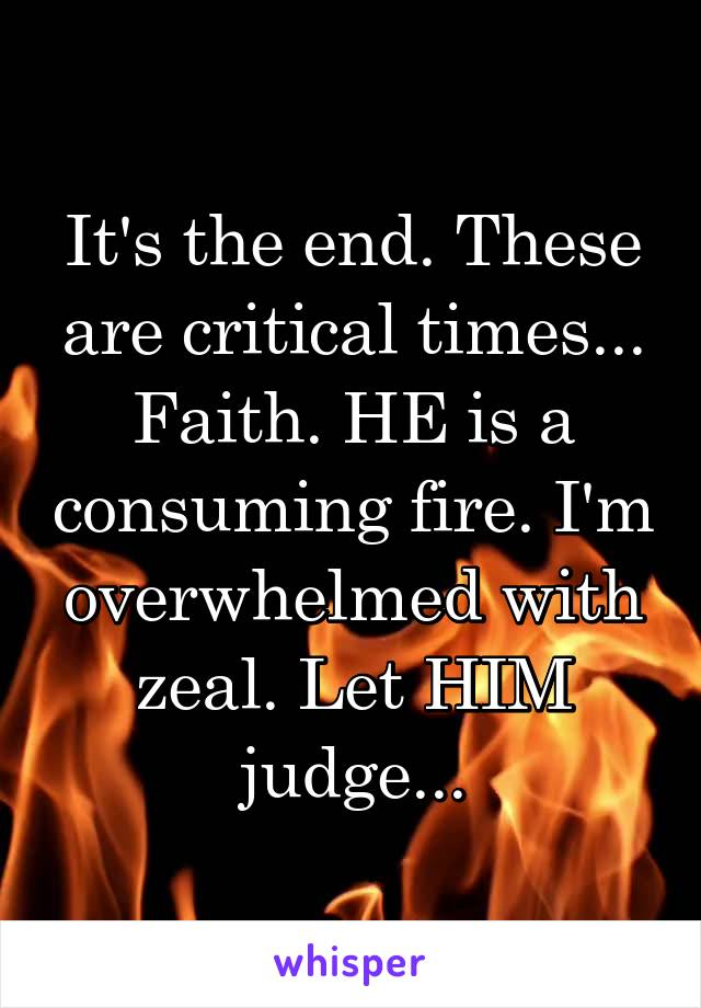 It's the end. These are critical times... Faith. HE is a consuming fire. I'm overwhelmed with zeal. Let HIM judge...