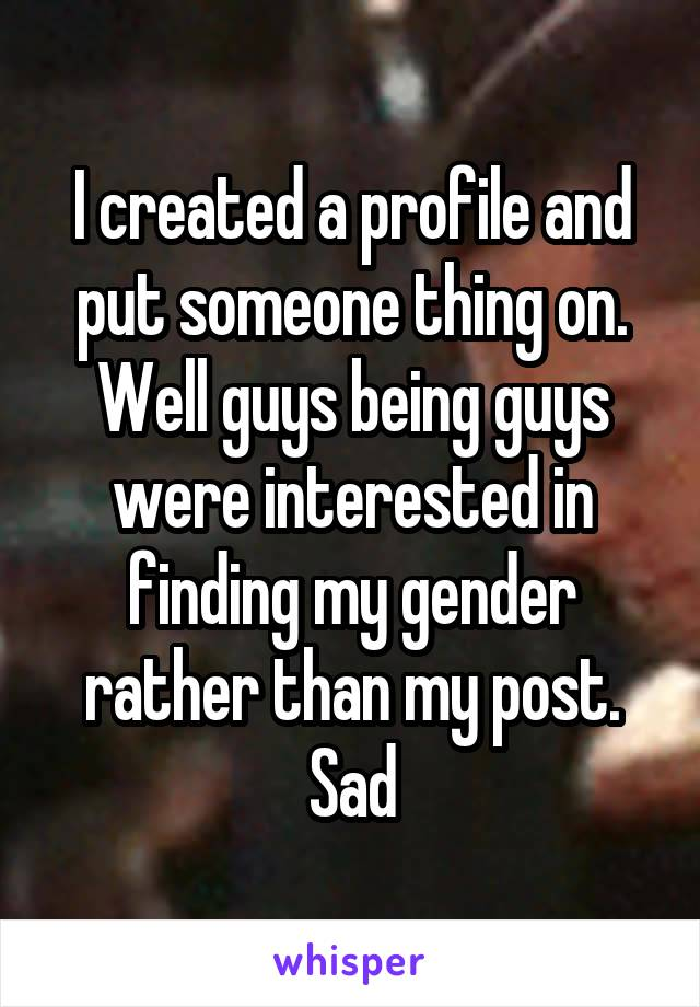 I created a profile and put someone thing on. Well guys being guys were interested in finding my gender rather than my post. Sad