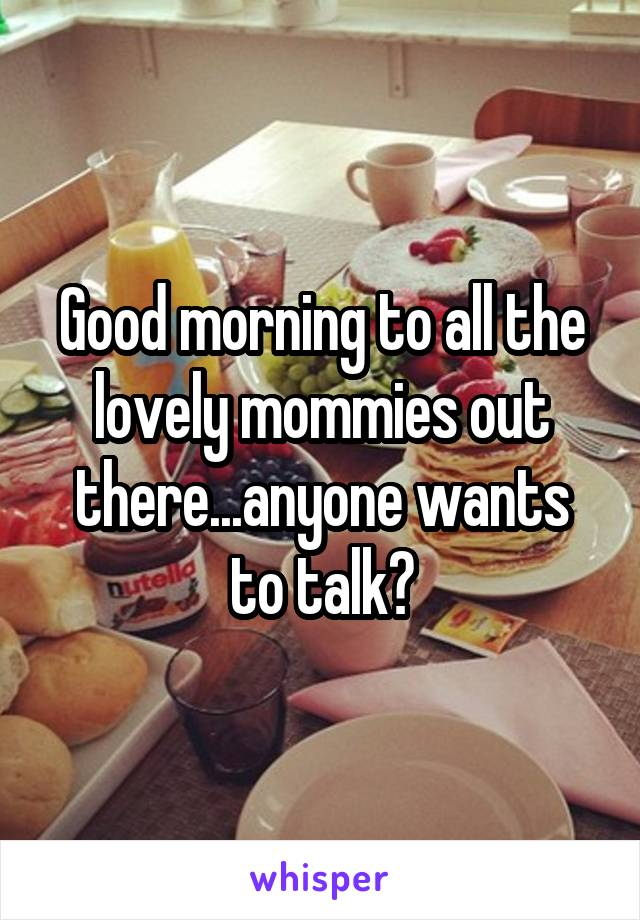 Good morning to all the lovely mommies out there...anyone wants to talk?