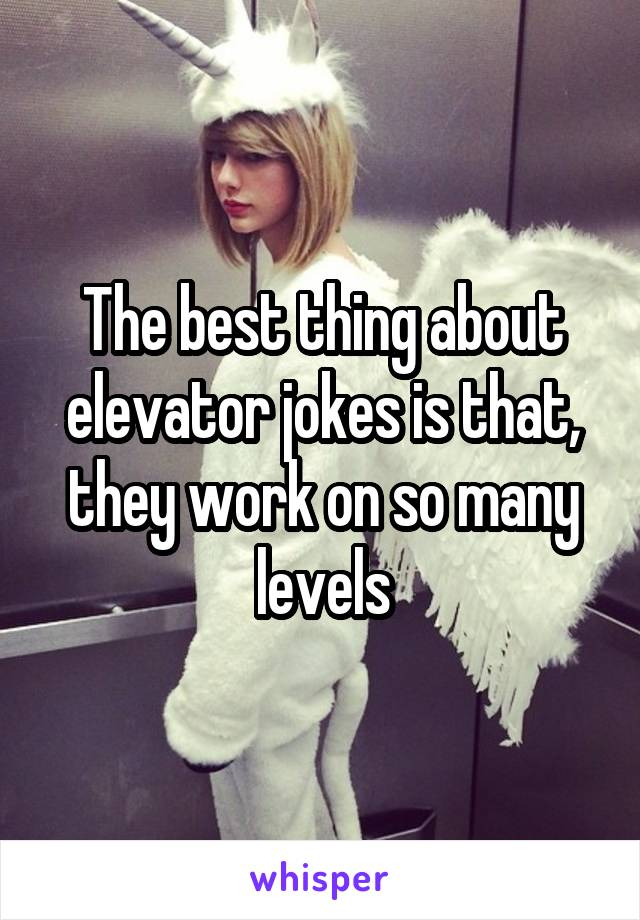 The best thing about elevator jokes is that, they work on so many levels