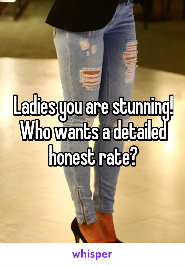 Ladies you are stunning! Who wants a detailed honest rate?