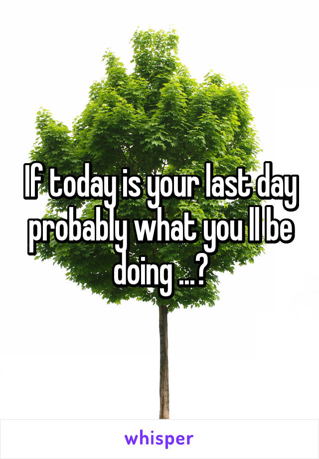 If today is your last day probably what you ll be doing ...?