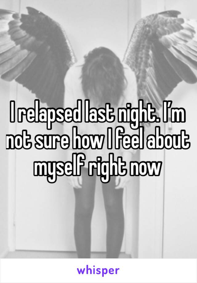 I relapsed last night. I'm not sure how I feel about myself right now
