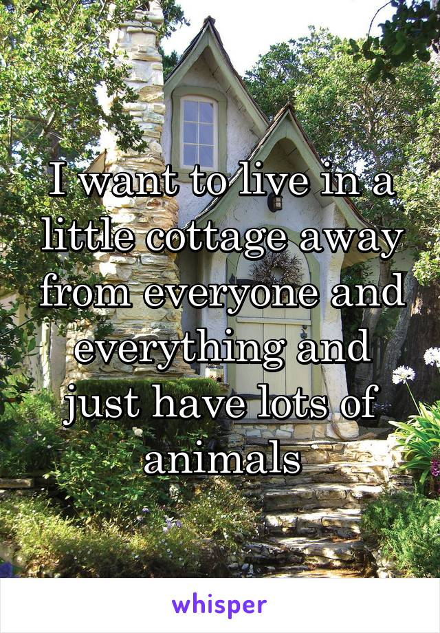 I want to live in a little cottage away from everyone and everything and just have lots of animals