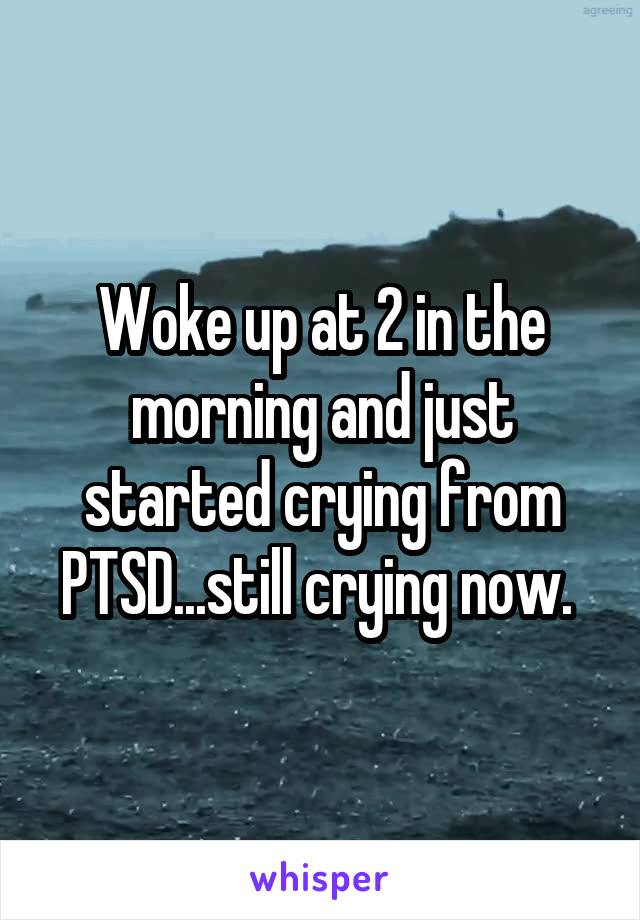 Woke up at 2 in the morning and just started crying from PTSD...still crying now.