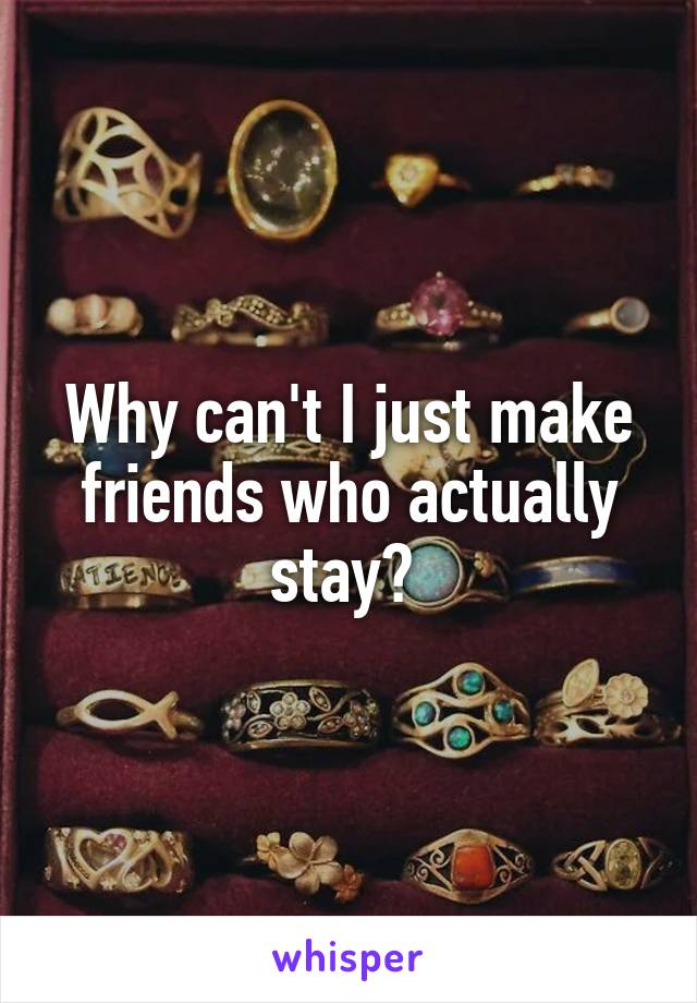 Why can't I just make friends who actually stay?
