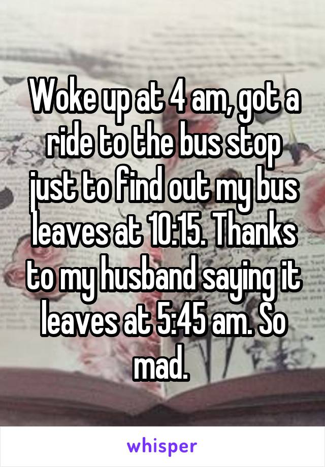 Woke up at 4 am, got a ride to the bus stop just to find out my bus leaves at 10:15. Thanks to my husband saying it leaves at 5:45 am. So mad.