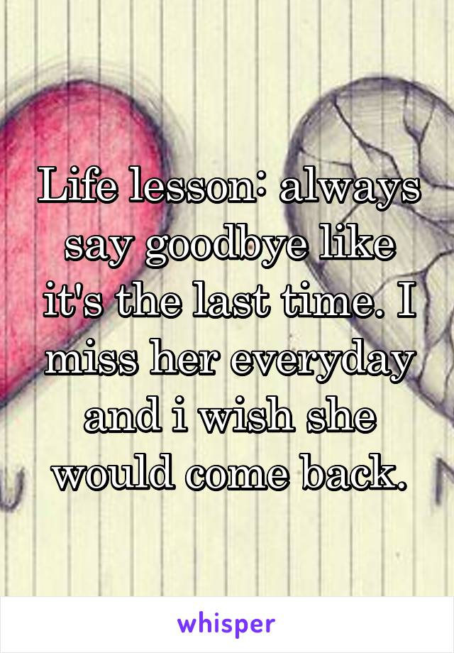 Life lesson: always say goodbye like it's the last time. I miss her everyday and i wish she would come back.