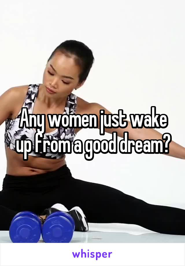 Any women just wake up from a good dream?