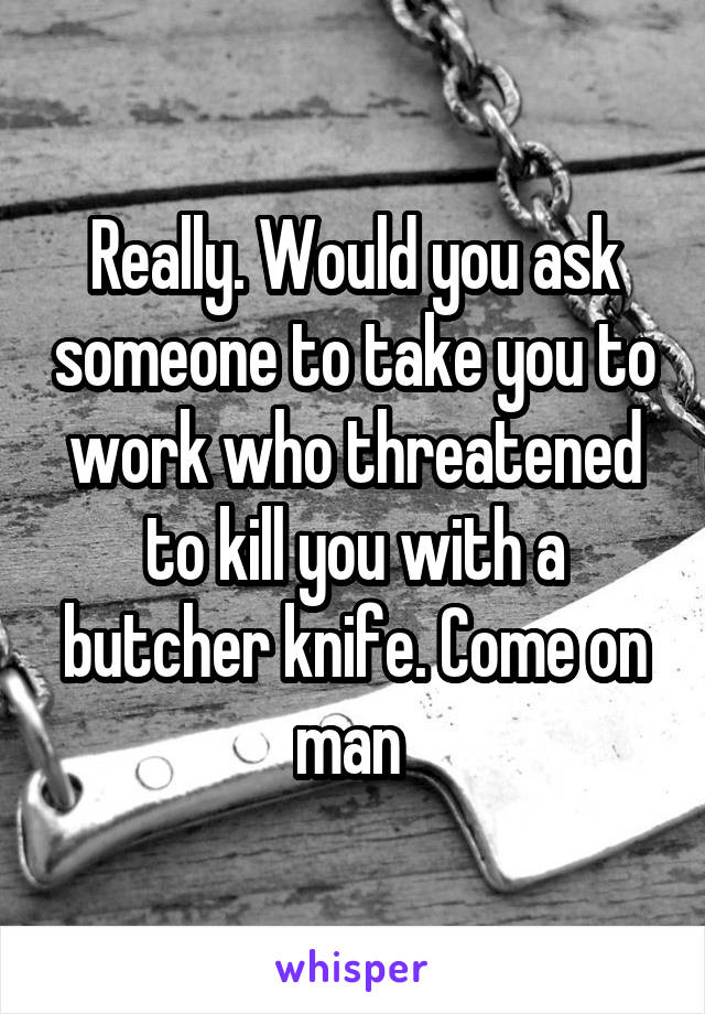 Really. Would you ask someone to take you to work who threatened to kill you with a butcher knife. Come on man
