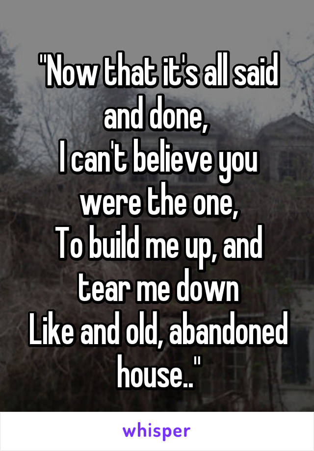 """""""Now that it's all said and done,  I can't believe you were the one, To build me up, and tear me down Like and old, abandoned house.."""""""