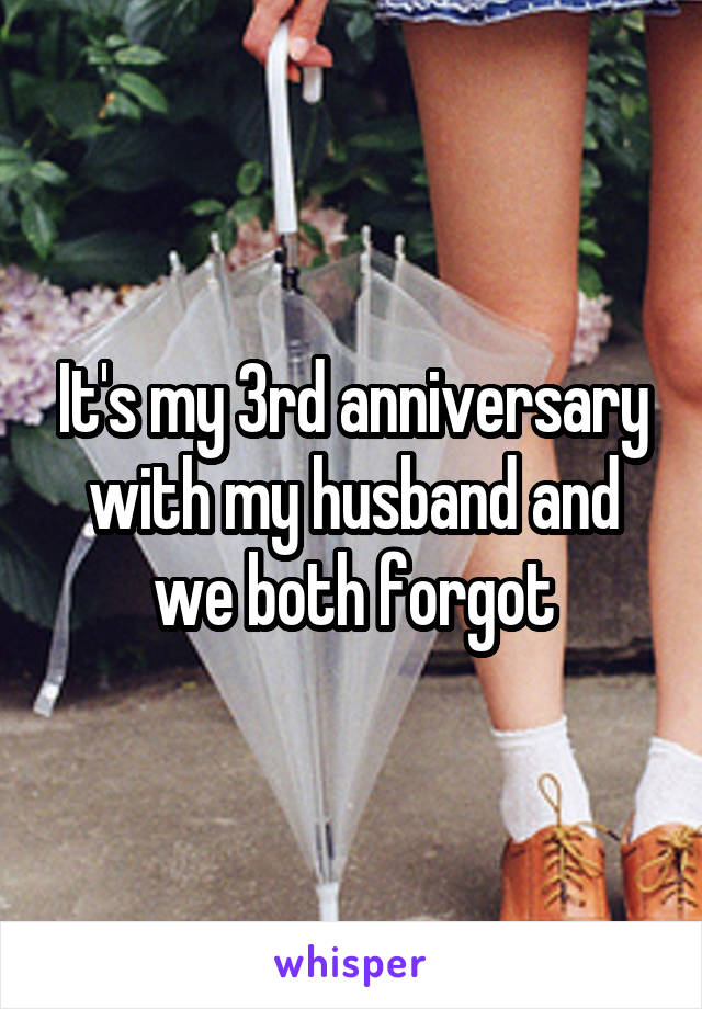 It's my 3rd anniversary with my husband and we both forgot