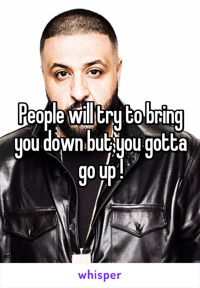 People will try to bring you down but you gotta go up !