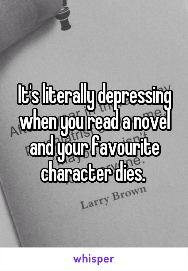 It's literally depressing when you read a novel and your favourite character dies.