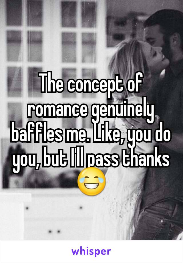 The concept of romance genuinely baffles me. Like, you do you, but I'll pass thanks 😂