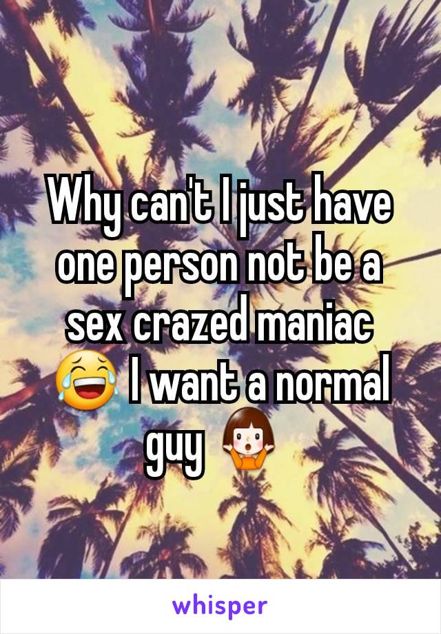 Why can't I just have one person not be a sex crazed maniac 😂 I want a normal guy 🤷♀️