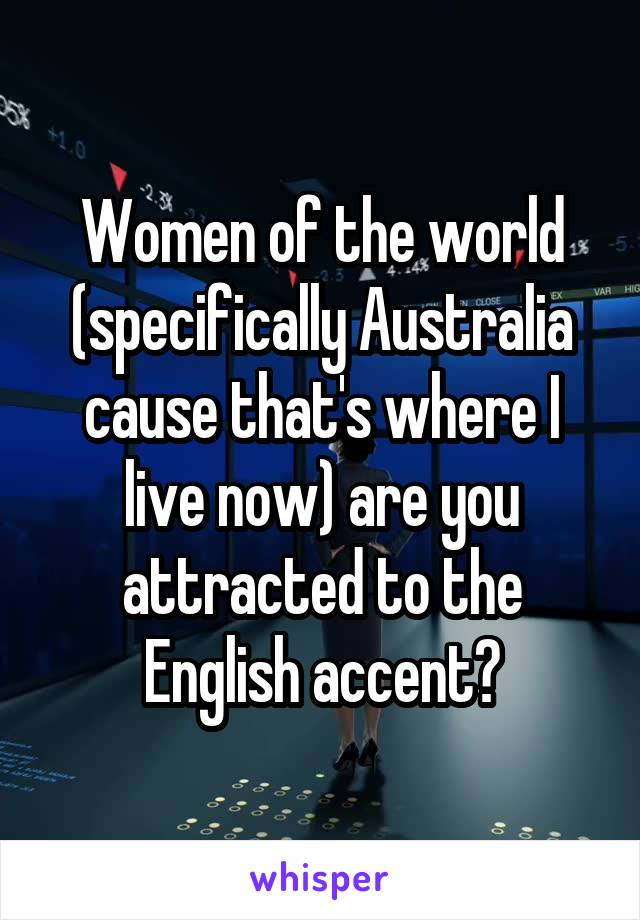 Women of the world (specifically Australia cause that's where I live now) are you attracted to the English accent?