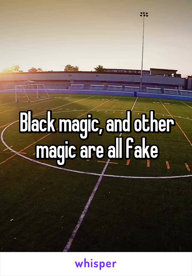 Black magic, and other magic are all fake