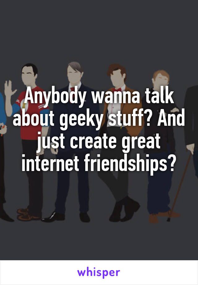 Anybody wanna talk about geeky stuff? And just create great internet friendships?