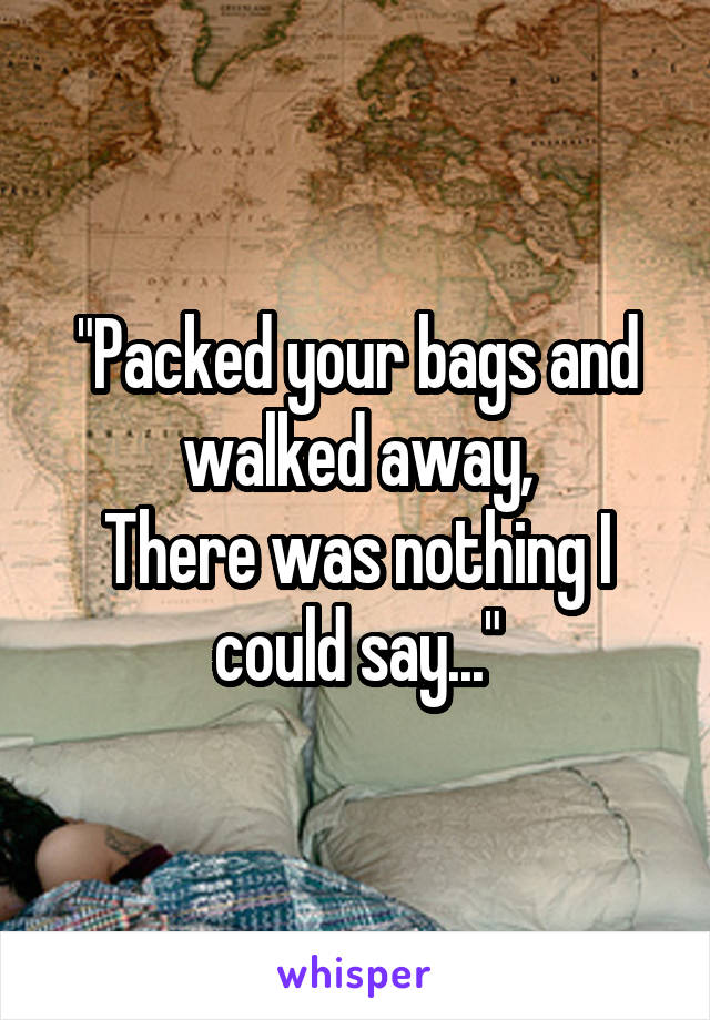 """""""Packed your bags and walked away, There was nothing I could say..."""""""