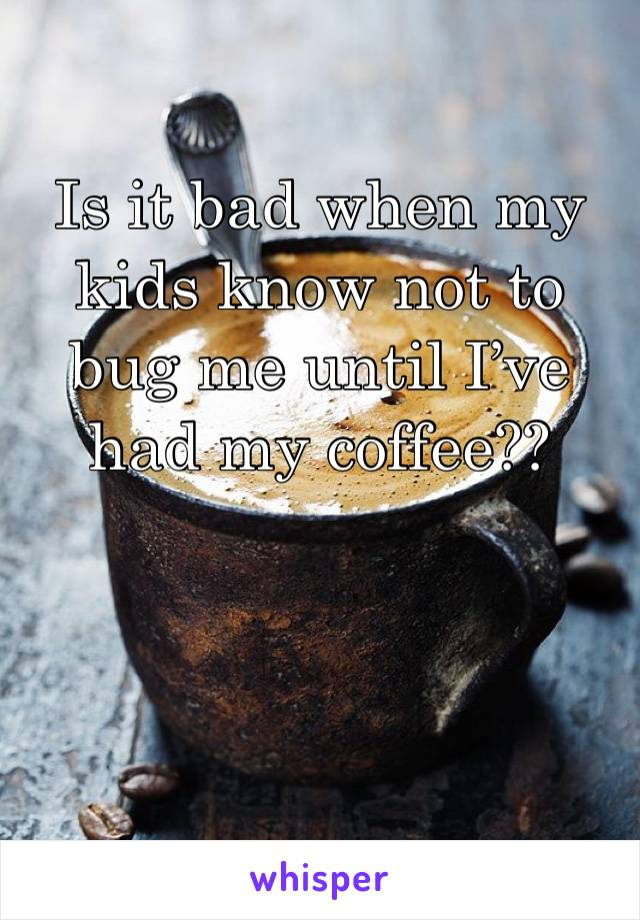 Is it bad when my kids know not to bug me until I've had my coffee??