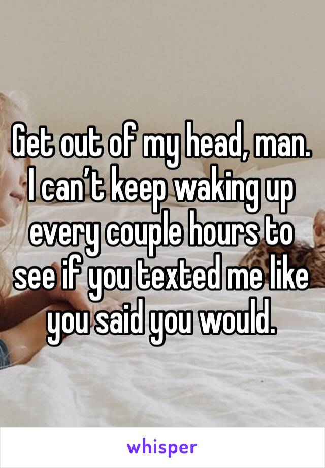 Get out of my head, man. I can't keep waking up every couple hours to see if you texted me like you said you would.