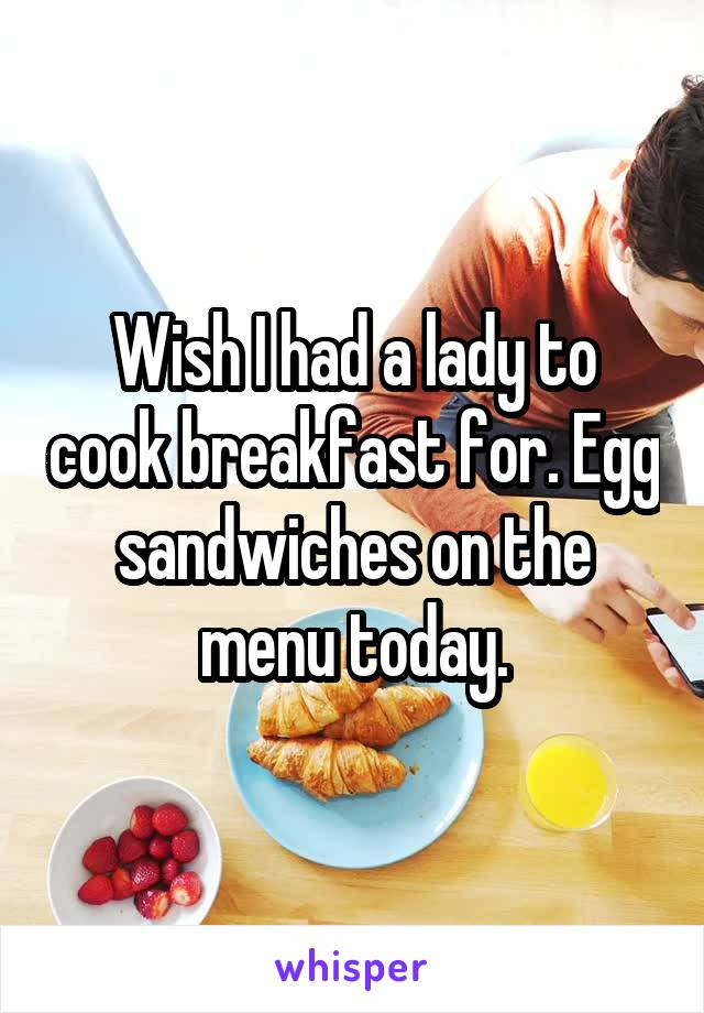 Wish I had a lady to cook breakfast for. Egg sandwiches on the menu today.