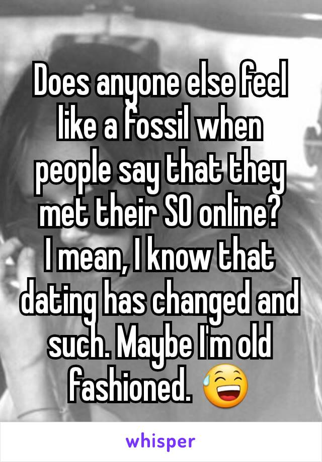 Does anyone else feel like a fossil when people say that they met their SO online? I mean, I know that dating has changed and such. Maybe I'm old fashioned. 😅