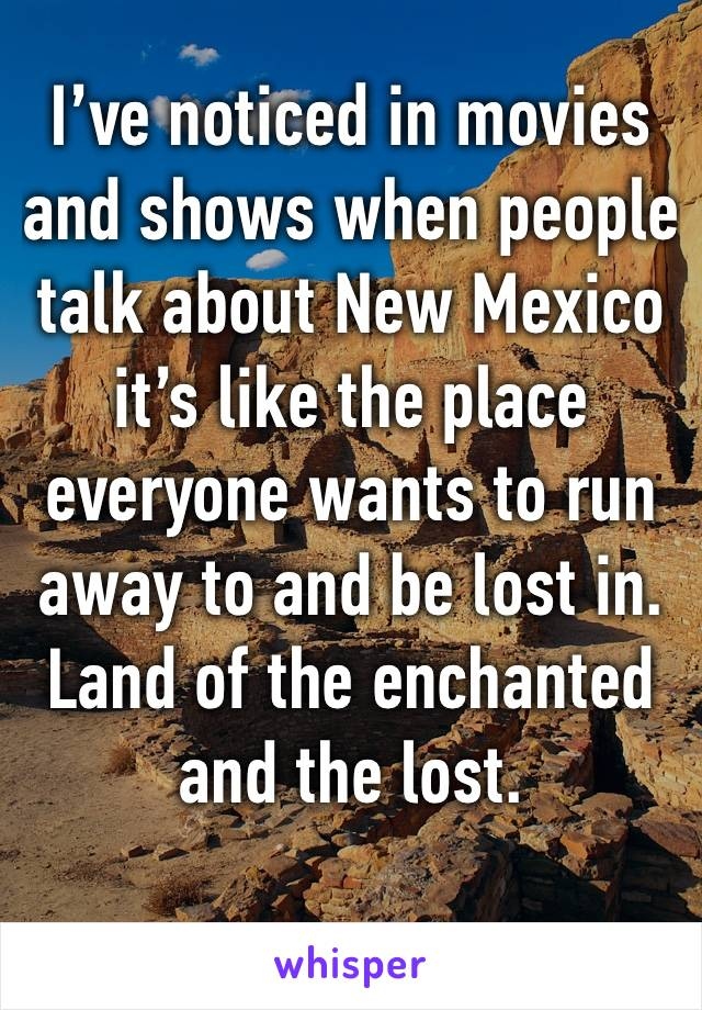 I've noticed in movies and shows when people talk about New Mexico it's like the place everyone wants to run away to and be lost in. Land of the enchanted and the lost.