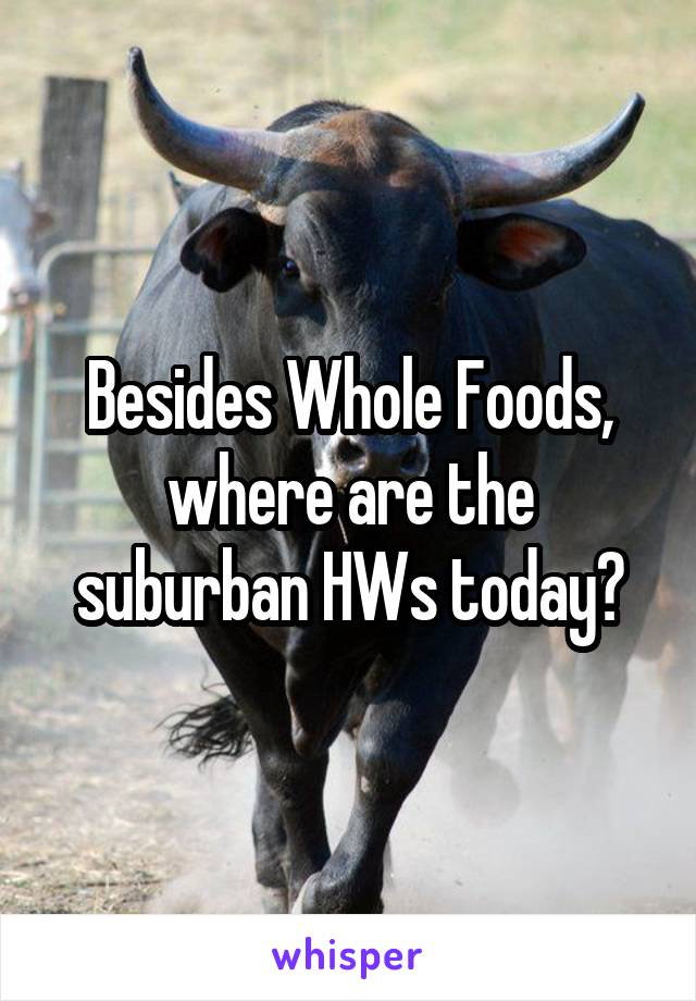 Besides Whole Foods, where are the suburban HWs today?