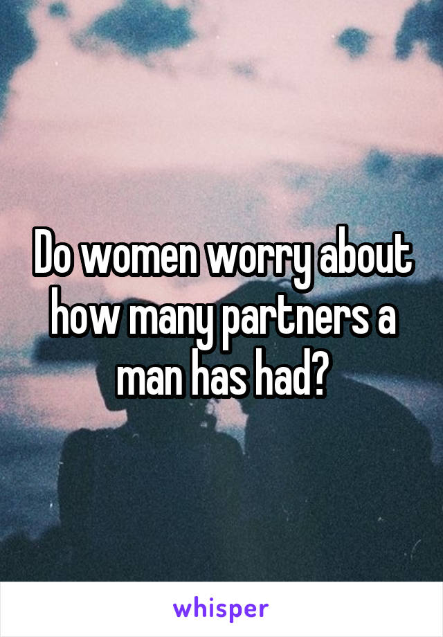 Do women worry about how many partners a man has had?