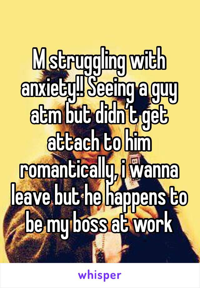 M struggling with anxiety!! Seeing a guy atm but didn't get attach to him romantically, i wanna leave but he happens to be my boss at work