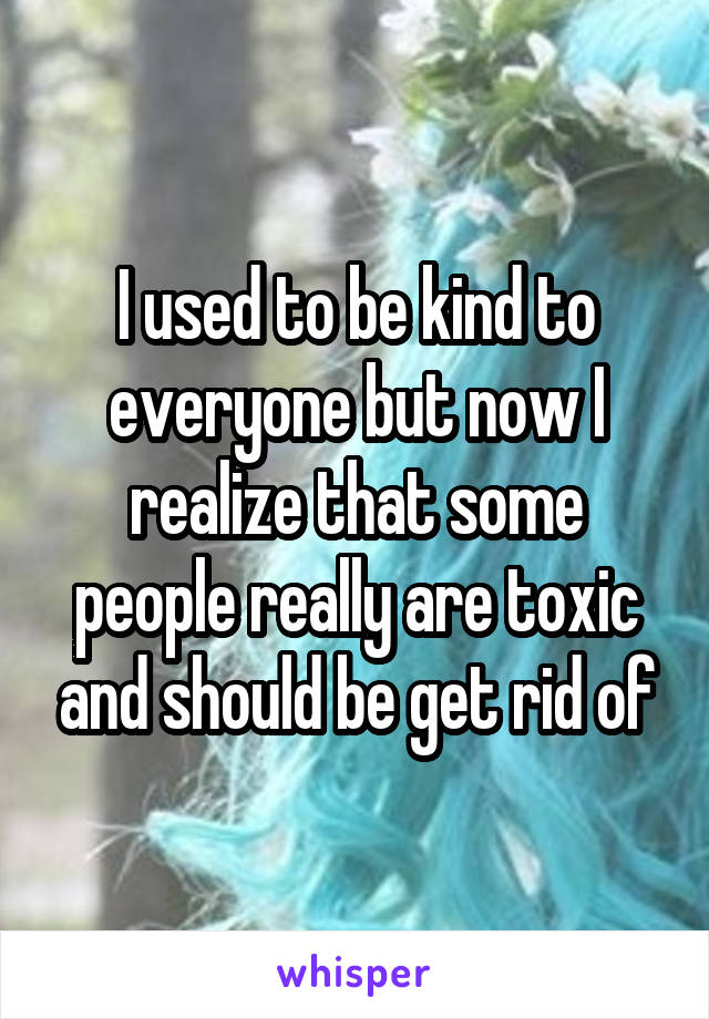 I used to be kind to everyone but now I realize that some people really are toxic and should be get rid of
