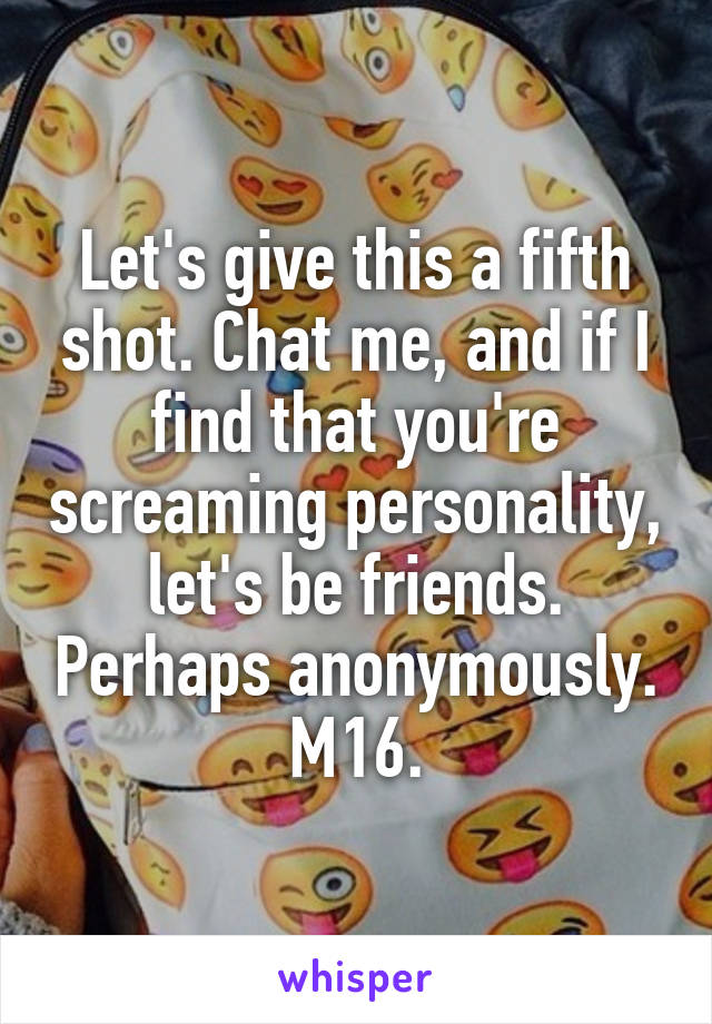 Let's give this a fifth shot. Chat me, and if I find that you're screaming personality, let's be friends. Perhaps anonymously. M16.